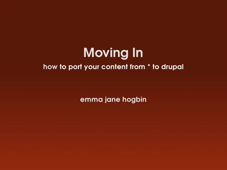 Moving In how to port your content from * to drupal              emma jane hogbin