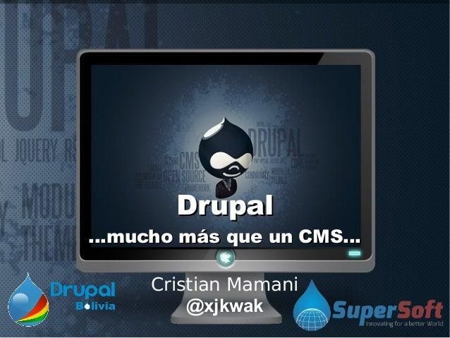 DrupalDrupal...mucho más que un CMS......mucho más que un CMS...Cristian Mamani@xjkwak