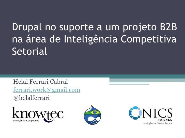 Drupal no suporte a um projeto B2B na área de Inteligência Competitiva Setorial<br />Helal Ferrari Cabral<br />ferrari.wor...