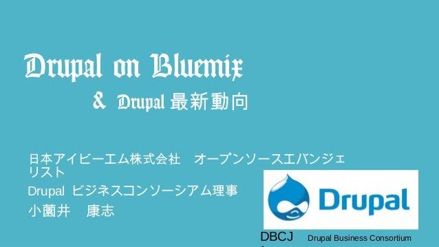 DBCJ Drupal Business Consortium Drupal on Bluemix & Drupal 最新動向 日本アイビーエム株式会社 オープンソースエバンジェ リスト Drupal ビジネスコンソーシアム理事 小薗井 康志