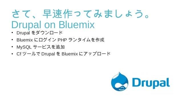 さて、早速作ってみましょう。 DrupalonBluemix • Drupal をダウンロード • Bluemix にログイン PHP ランタイムを作成 • MySQL サービスを追加 • Cf ツールで Drupal を Bluemix ...
