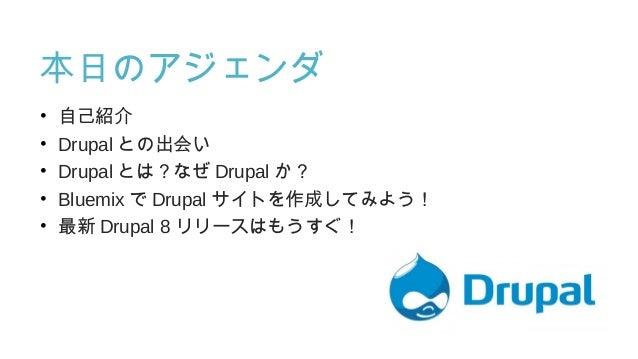 本日のアジェンダ • 自己紹介 • Drupal との出会い • Drupal とは?なぜ Drupal か? • Bluemix で Drupal サイトを作成してみよう! • 最新 Drupal 8 リリースはもうすぐ!