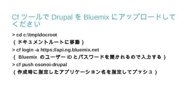 Cf ツールで Drupal を Bluemix にアップロードして ください > cd c:tmpdocroot (ドキュメントルートに移動) > cf login -a https://api.ng.bluemix.net ( Bluemi...