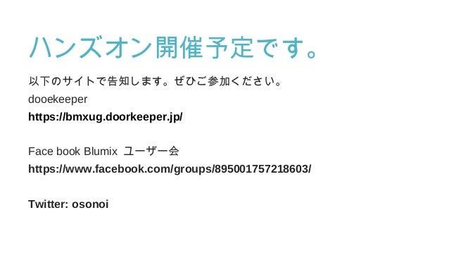 ハンズオン開催予定です。 以下のサイトで告知します。ぜひご参加ください。 dooekeeper https://bmxug.doorkeeper.jp/ Face book Blumix ユーザー会 https://www.facebook.c...