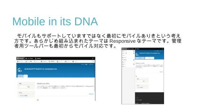 Mobile in its DNA モバイルもサポートしていますではなく最初にモバイルありきという考え 方です。あらかじめ組み込まれたテーマは Responsive なテーマです。管理 者用ツールバーも最初からモバイル対応です。