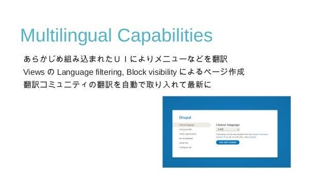 Multilingual Capabilities あらかじめ組み込まれたUIによりメニューなどを翻訳 Views の Language filtering, Block visibility によるページ作成 翻訳コミュニティの翻訳を自動で取...