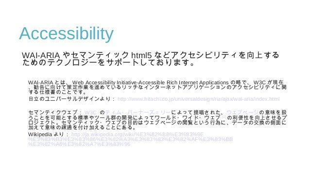 Accessibility WAI-ARIA やセマンティック html5 などアクセシビリティを向上する ためのテクノロジーをサポートしております。 WAI-ARIA とは、 Web Accessibility Initiative-Acce...
