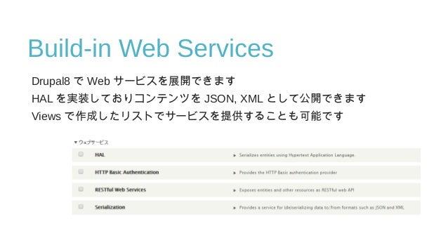Build-in Web Services Drupal8 で Web サービスを展開できます HAL を実装しておりコンテンツを JSON, XML として公開できます Views で作成したリストでサービスを提供することも可能です