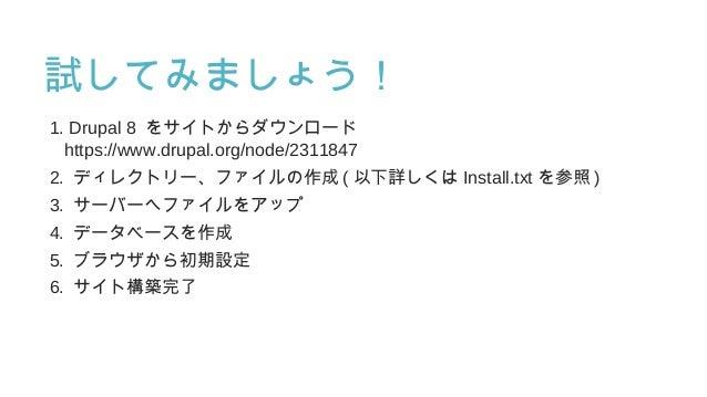 試してみましょう! 1. Drupal 8 をサイトからダウンロード https://www.drupal.org/node/2311847 2. ディレクトリー、ファイルの作成 ( 以下詳しくは Install.txt を参照 ) 3. サー...
