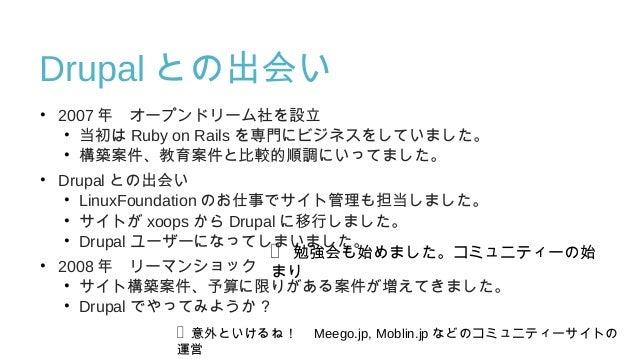 Drupal との出会い • 2007 年 オープンドリーム社を設立 • 当初は Ruby on Rails を専門にビジネスをしていました。 • 構築案件、教育案件と比較的順調にいってました。 • Drupal との出会い • LinuxFo...