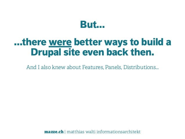mazze.ch | matthias walti informationsarchitekt But… …there were better ways to build a Drupal site even back then. And I ...