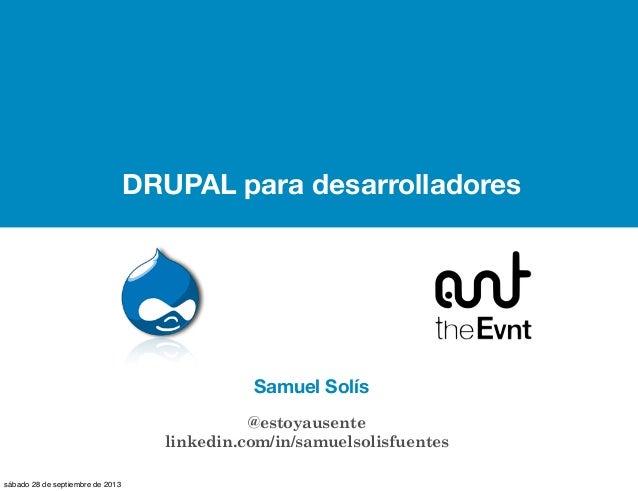 DRUPAL para desarrolladores Samuel Solís @estoyausente linkedin.com/in/samuelsolisfuentes sábado 28 de septiembre de 2013