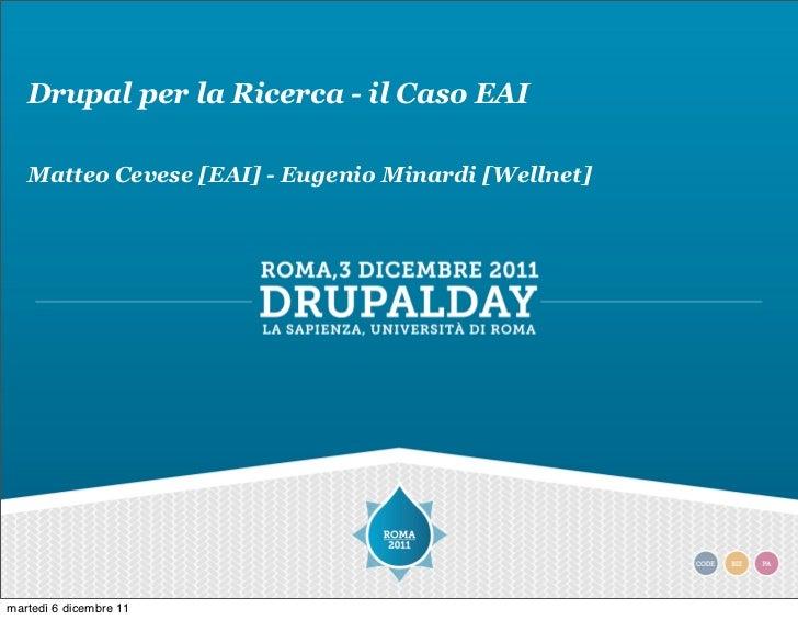 Drupal per la Ricerca - il Caso EAI   Matteo Cevese [EAI] - Eugenio Minardi [Wellnet]martedì 6 dicembre 11