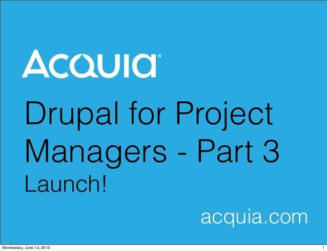 Drupal for ProjectManagers - Part 3Launch!acquia.com1Wednesday, June 12, 2013