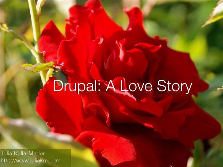 Drupal: A Love Story    Julia Kulla-Mader http://www.juliakm.com
