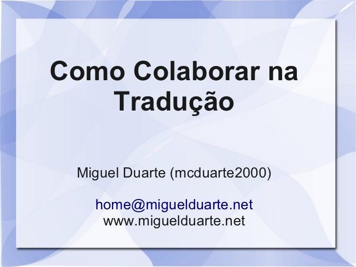 Como Colaborar na   Tradução Miguel Duarte (mcduarte2000)   home@miguelduarte.net    www.miguelduarte.net