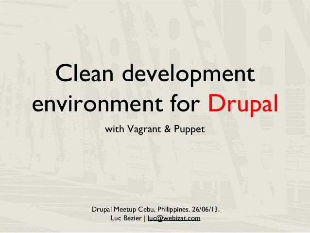 Clean development environment for Drupal with Vagrant & Puppet Drupal Meetup Cebu, Philippines. 26/06/13. Luc Bezier | luc...