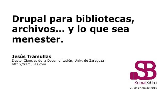 Drupal para bibliotecas, archivos… y lo que sea menester. Jesús Tramullas Depto. Ciencias de la Documentación, Univ. de Za...