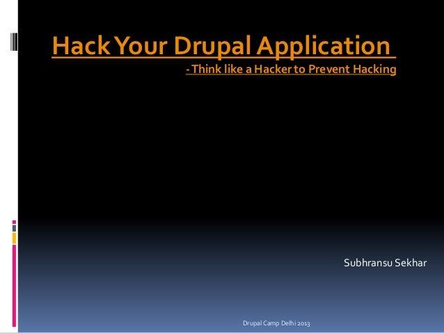 Hack Your Drupal Application - Think like a Hacker to Prevent Hacking  Subhransu Sekhar  Drupal Camp Delhi 2013