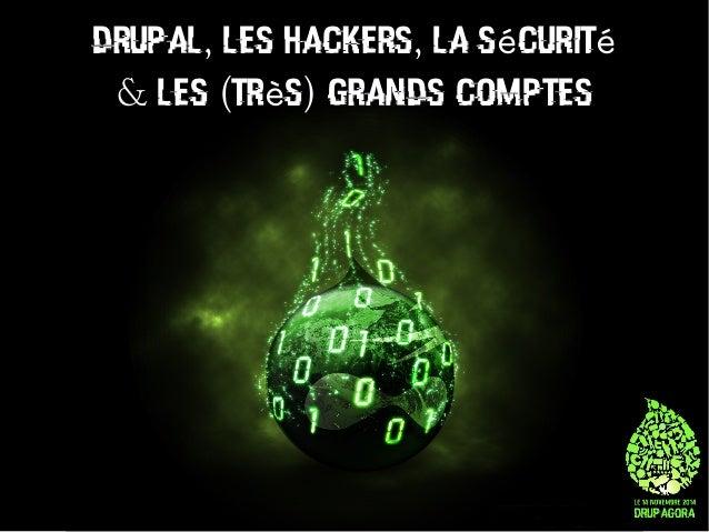 DRUPAL, LES HACKERS, LA SéCURITé  & LES (TRèS) GRANDS COMPTES