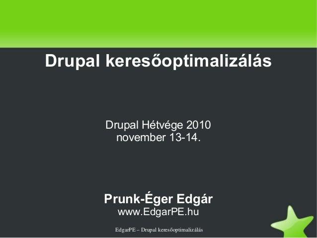 EdgarPE–Drupalkeresőoptimalizálás Drupal keresőoptimalizálás Drupal Hétvége 2010 november 13-14. Prunk-Éger Edgár www...