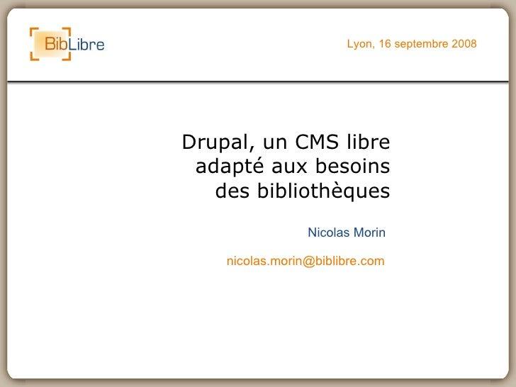 Drupal, un CMS libre adapté aux besoins des bibliothèques Lyon, 16 septembre 2008 Nicolas Morin [email_address]