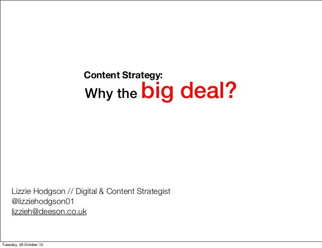 Content Strategy:  Why the  big deal?  Lizzie Hodgson // Digital & Content Strategist @lizziehodgson01 lizzieh@deeson.co.u...