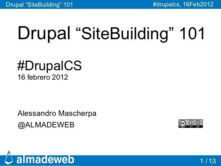 "Drupal ""SiteBuilding"" 101   #drupalcs, 16Feb2012    Drupal ""SiteBuilding"" 101    #DrupalCS    16 febrero 2012    Alessandr..."