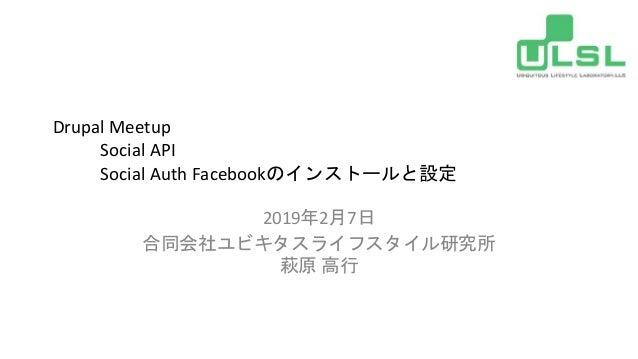 Drupal Meetup Social API Social Auth Facebookのインストールと設定 2019年2月7日 合同会社ユビキタスライフスタイル研究所 萩原 高行