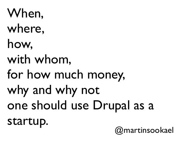 When, where, how, with whom, for how much money, why and why not one should use Drupal as a startup. @martinsookael
