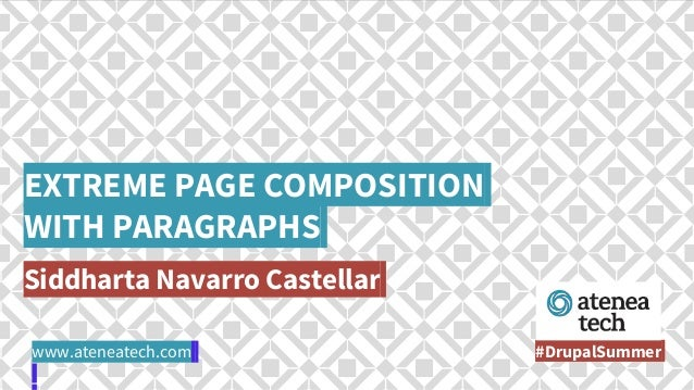 EXTREME PAGE COMPOSITION WITH PARAGRAPHS Siddharta Navarro Castellar #DrupalSummerwww.ateneatech.com