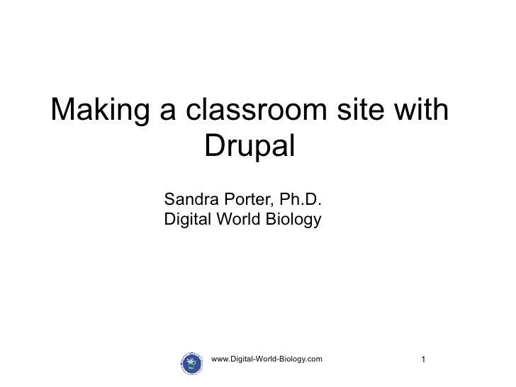 Making a classroom site with          Drupal       Sandra Porter, Ph.D.       Digital World Biology             www.Digita...