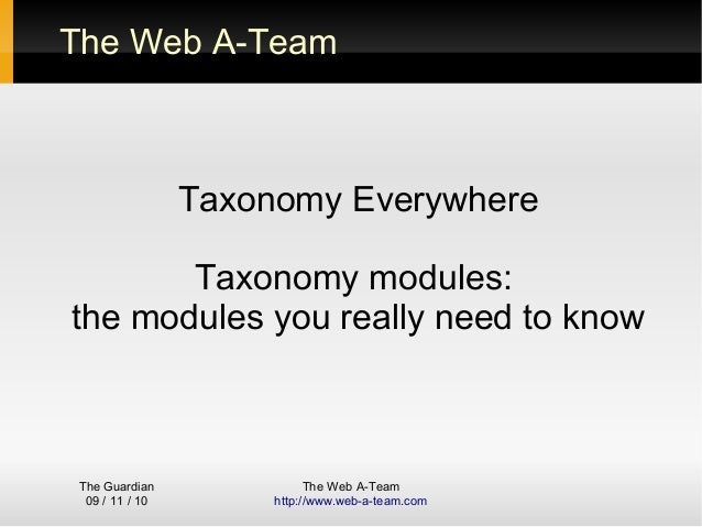 The Guardian 09 / 11 / 10 The Web A-Team http://www.web-a-team.com The Web A-Team Taxonomy Everywhere Taxonomy modules: th...