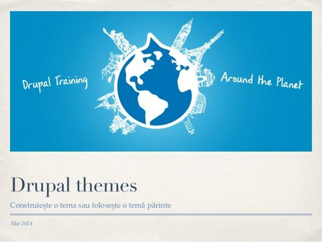 Mai 2014 Drupal themes Construiește o tema sau folosește o temă părinte