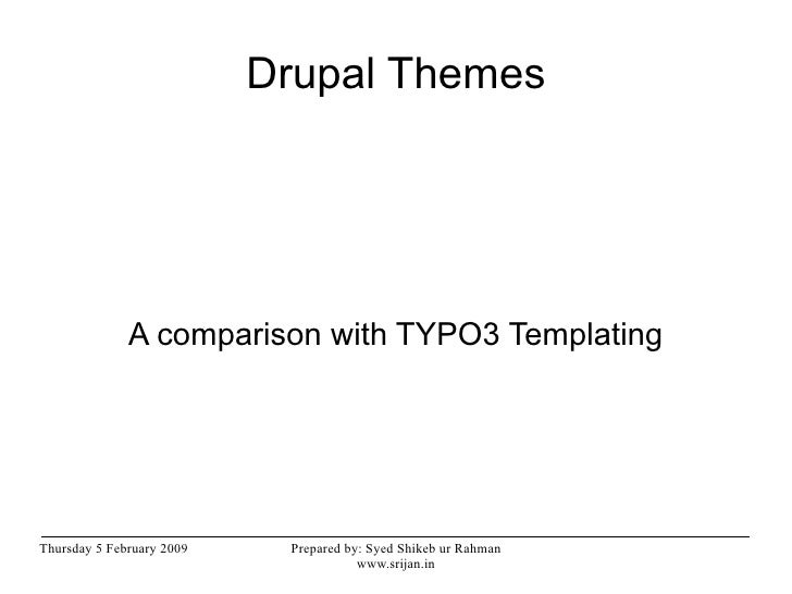 Drupal Themes              A comparison with TYPO3 TemplatingThursday 5 February 2009    Prepared by: Syed Shikeb ur Rahma...