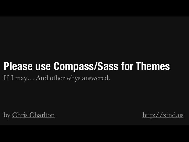 Please use Compass/Sass for Themes If I may… And other whys answered. ! ! by Chris Charlton http://xtnd.us