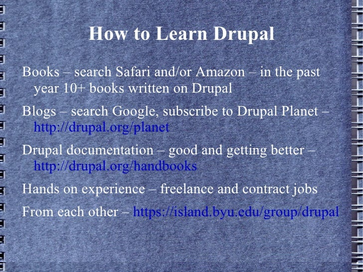 How to Learn Drupal <ul><li>Books – search Safari and/or Amazon – in the past year 10+ books written on Drupal