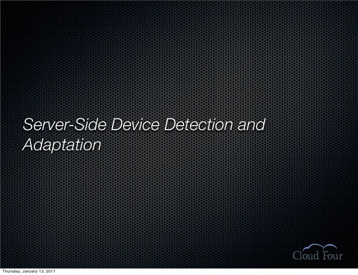 Server-Side Device Detection and           Adaptation     Thursday, January 13, 2011