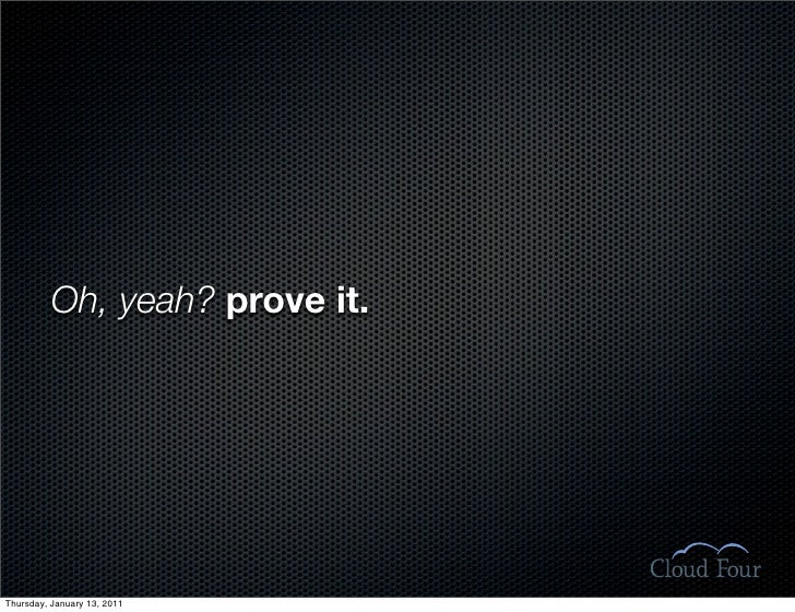 Oh, yeah? prove it.     Thursday, January 13, 2011