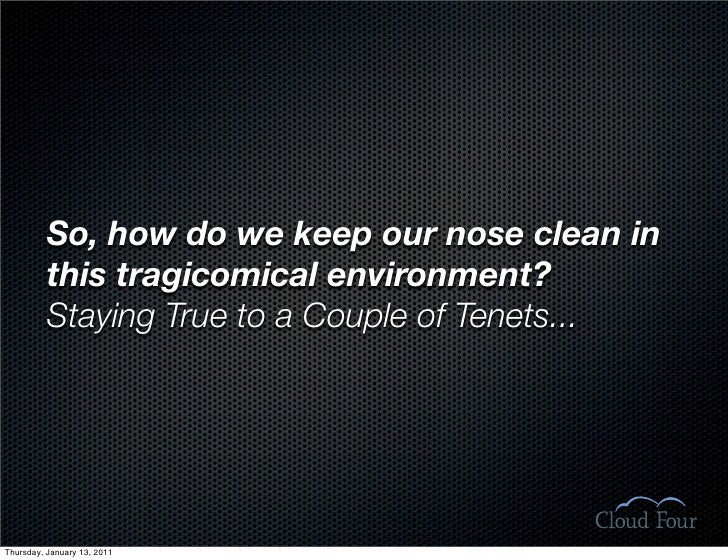 So, how do we keep our nose clean in           this tragicomical environment?           Staying True to a Couple of Tenets...