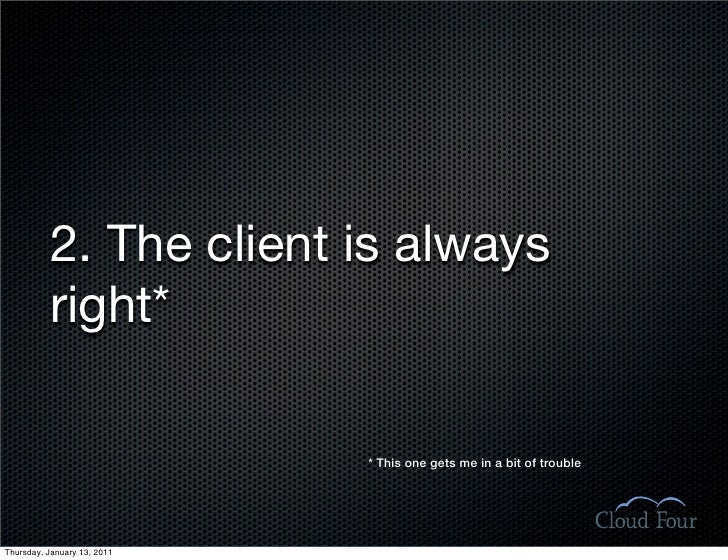 2. The client is always           right*                               * This one gets me in a bit of trouble     Thursday...
