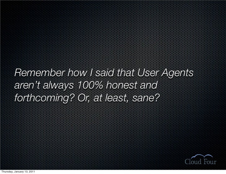 Remember how I said that User Agents           aren't always 100% honest and           forthcoming? Or, at least, sane?   ...