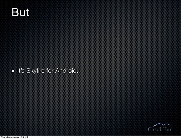 But                    It's Skyfire for Android.     Thursday, January 13, 2011