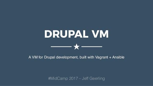 DRUPAL VM A VM for Drupal development, built with Vagrant + Ansible ★ #MidCamp 2017 – Jeff Geerling