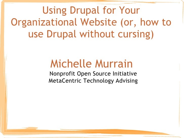 Using Drupal for Your Organizational Website (or, how to use Drupal without cursing) Michelle Murrain  Nonprofit Open Sour...