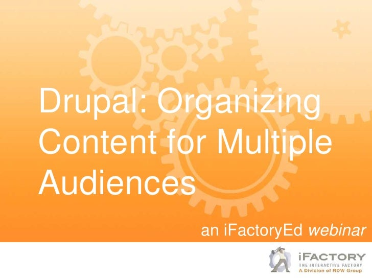 Drupal: OrganizingContent for MultipleAudiences           an iFactoryEd webinar