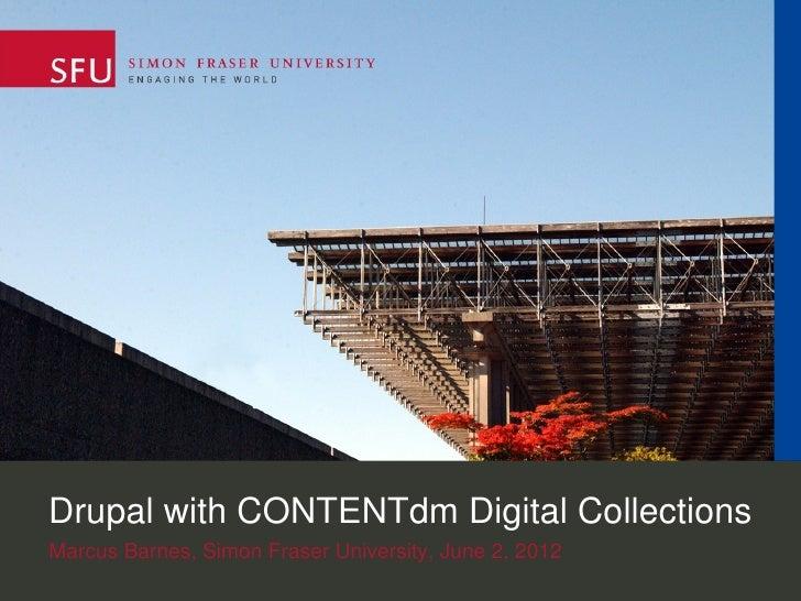 Drupal with CONTENTdm Digital CollectionsMarcus Barnes, Simon Fraser University, June 2, 2012
