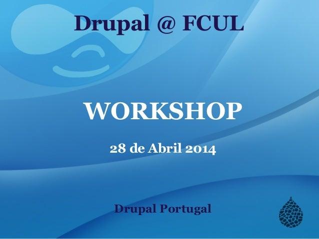 Drupal @ FCUL WORKSHOP 28 de Abril 2014 Drupal Portugal