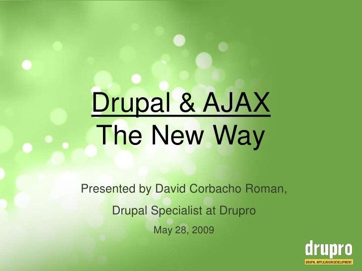 Drupal & AJAXThe New Way<br />Presentedby David Corbacho Roman,<br />DrupalSpecialist at Drupro<br />May 28, 2009<br />