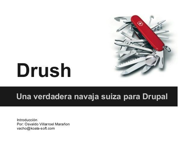 DrushUna verdadera navaja suiza para DrupalIntroducciónPor: Osvaldo Villarroel Marañonvacho@koala-soft.com